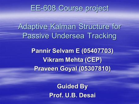 EE-608 Course project Adaptive Kalman Structure for Passive Undersea Tracking Pannir Selvam E (05407703) Vikram Mehta (CEP) Praveen Goyal (05307810) Guided.