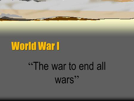 "World War I "" The war to end all wars "" World War I Causes M. A. I. N.  Militarism  Alliances  Imperialism  Nationalism America in the 20th Century:"