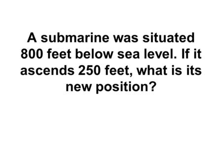 A submarine was situated 800 feet below sea level. If it ascends 250 feet, what is its new position?