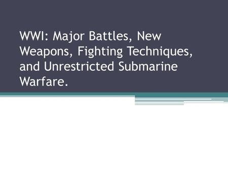WWI: Major Battles, New Weapons, Fighting Techniques, and Unrestricted Submarine Warfare.