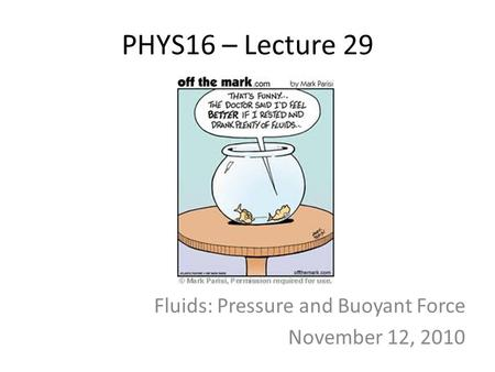 PHYS16 – Lecture 29 Fluids: Pressure and Buoyant Force November 12, 2010.