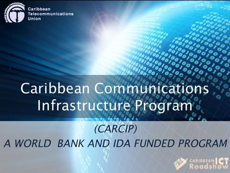 Caribbean Communications Infrastructure Program (CARCIP) A WORLD BANK AND IDA FUNDED PROGRAM.