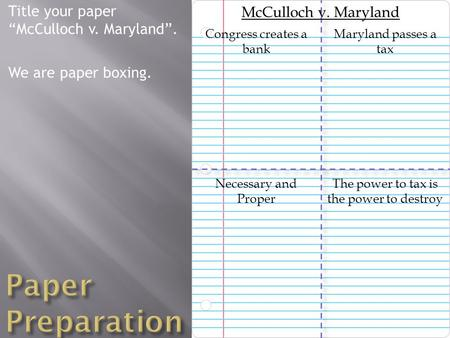 "Title your paper ""McCulloch v. Maryland"". We are paper boxing. The power to tax is the power to destroy McCulloch v. Maryland Maryland passes a tax Necessary."