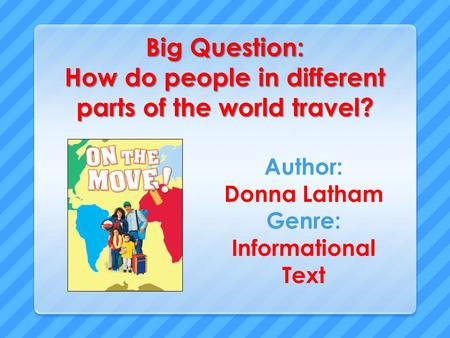 Big Question: How do people in different parts of the world travel? Author: Donna Latham Genre: Informational Text.