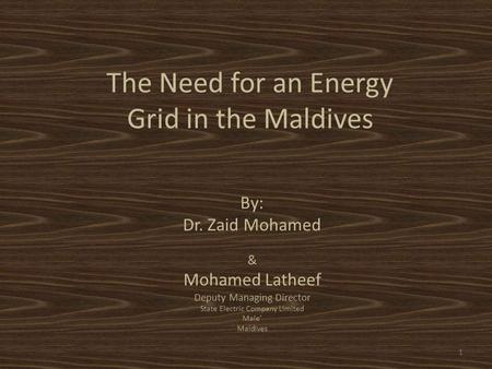 By: Dr. Zaid Mohamed & Mohamed Latheef Deputy Managing Director State Electric Company Limited Male' Maldives The Need for an Energy Grid in the Maldives.