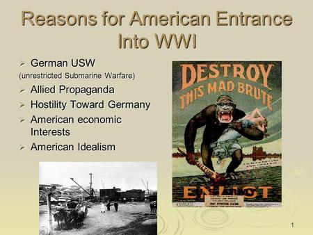 Reasons for American Entrance Into WWI  German USW (unrestricted Submarine Warfare)  Allied Propaganda  Hostility Toward Germany  American economic.