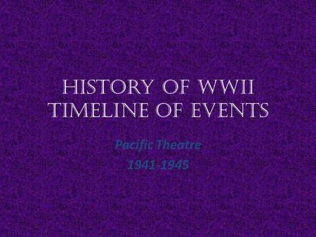 History of WWII Timeline of Events Pacific Theatre 1941-1945.