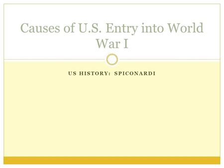 US HISTORY: SPICONARDI Causes of U.S. Entry into World War I.