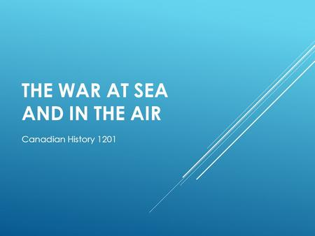 THE WAR AT SEA AND IN THE AIR Canadian History 1201.
