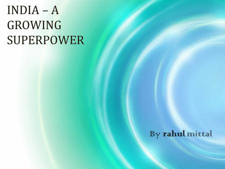 INDIA – A GROWING SUPERPOWER By rahul mittal. Body of the presentation ………………….. The presentation is divided into 2 parts, 1 A reference to graphs for.