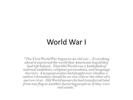"World War I ""The First World War began as an old war…Everything about it expressed the world that Americans hoped they had left behind. That Old World."
