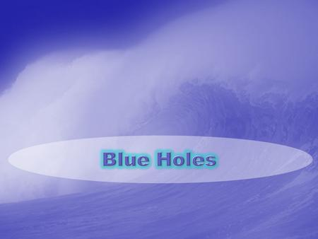 Blue Holes A blue hole is a submarine cave or underwater sinkhole. They are also called vertical caves. There are many different blue holes located around.