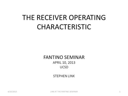 THE RECEIVER OPERATING CHARACTERISTIC FANTINO SEMINAR APRIL 10, 2013 UCSD STEPHEN LINK 4/10/2013LINK AT THE FANTINO SEMINAR1.