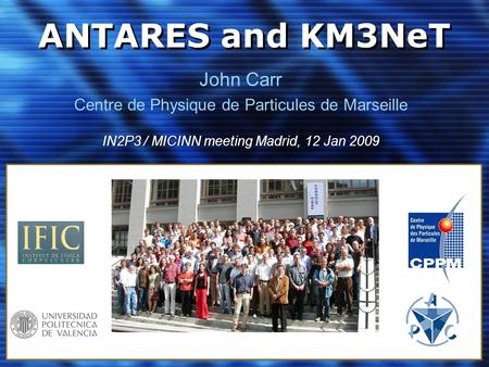 ANTARES and KM3NeT John Carr Centre de Physique de Particules de Marseille IN2P3 / MICINN meeting Madrid, 12 Jan 2009.