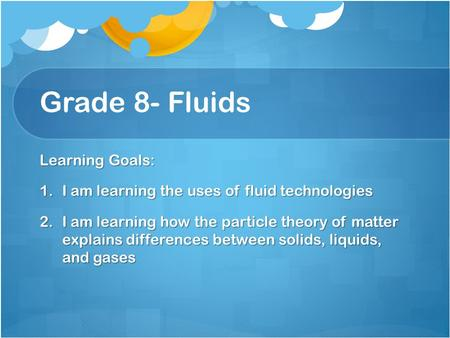 Grade 8- Fluids Learning Goals: 1.I am learning the uses of fluid technologies 2.I am learning how the particle theory of matter explains differences between.