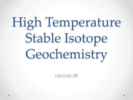 High Temperature Stable Isotope Geochemistry Lecture 38.