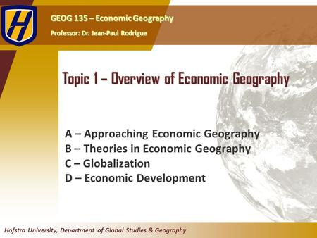 GEOG 135 – Economic Geography Professor: Dr. Jean-Paul Rodrigue Hofstra University, Department of Global Studies & Geography Topic 1 – Overview of Economic.