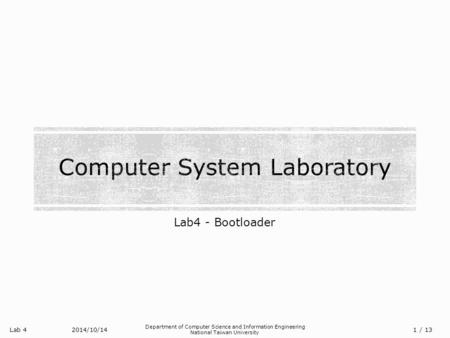 Lab 4 Department of Computer Science and Information Engineering National Taiwan University Lab4 - Bootloader 2014/10/14/ 13 1.