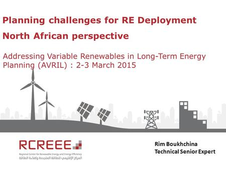 Planning challenges for RE Deployment North African perspective Addressing Variable Renewables in Long-Term Energy Planning (AVRIL) : 2-3 March 2015 Rim.