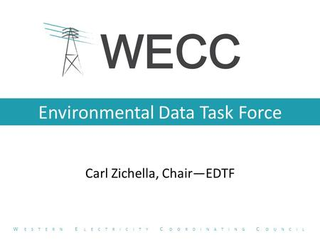 Environmental Data Task Force Carl Zichella, Chair—EDTF W ESTERN E LECTRICITY C OORDINATING C OUNCIL.
