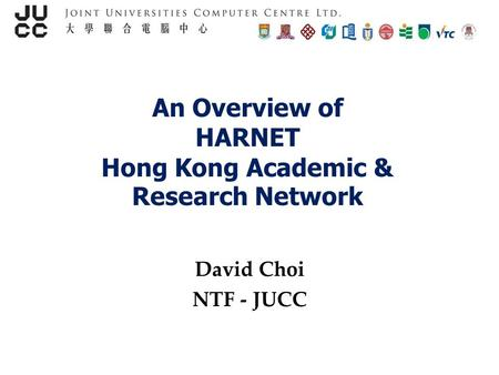 An Overview of HARNET Hong Kong Academic & Research Network David Choi NTF - JUCC.