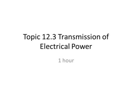 Topic 12.3 Transmission of Electrical Power 1 hour.