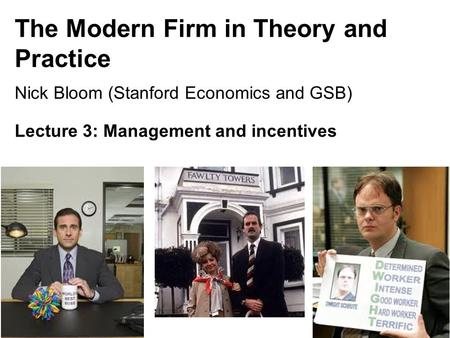 Nick Bloom, 149, 2015 The Modern Firm in Theory and Practice Nick Bloom (Stanford Economics and GSB) Lecture 3: Management and incentives 1.