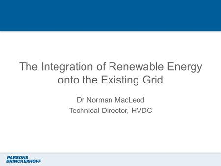 The Integration of Renewable Energy onto the Existing Grid Dr Norman MacLeod Technical Director, HVDC.