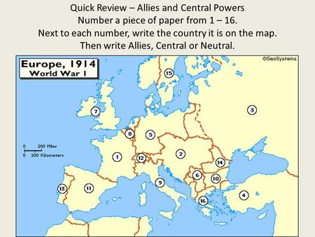 Quick Review – Allies and Central Powers Number a piece of paper from 1 – 16. Next to each number, write the country it is on the map. Then write Allies,