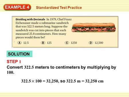 EXAMPLE 4 Standardized Test Practice SOLUTION STEP 1 Convert 322.5 meters to centimeters by multiplying by 100. 322.5 100 = 32,250, so 322.5 m = 32,250.