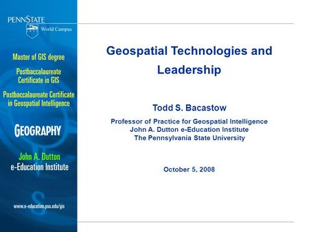 Geospatial Technologies and Leadership Todd S. Bacastow Professor of Practice for Geospatial Intelligence John A. Dutton e-Education Institute The Pennsylvania.