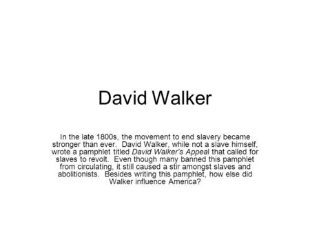David Walker In the late 1800s, the movement to end slavery became stronger than ever. David Walker, while not a slave himself, wrote a pamphlet titled.