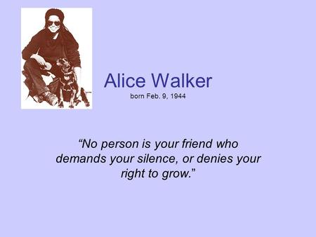 "Alice Walker born Feb. 9, 1944 ""No person is your friend who demands your silence, or denies your right to grow."""