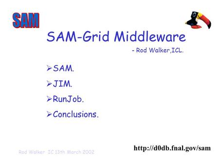 Rod Walker IC 13th March 2002 SAM-Grid Middleware   SAM.  JIM.  RunJob.  Conclusions. - Rod Walker,ICL.