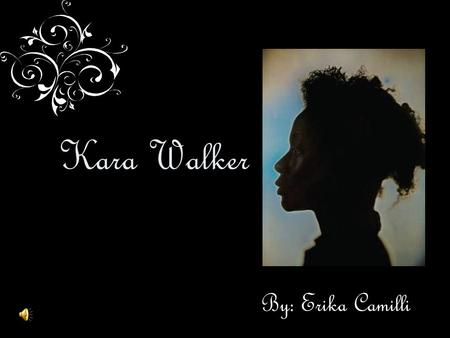 Kara Walker By: Erika Camilli.