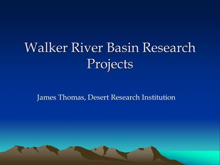 Walker River Basin Research Projects James Thomas, Desert Research Institution.