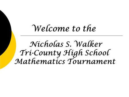 Nicholas S. Walker Tri-County High School Mathematics Tournament Welcome to the.