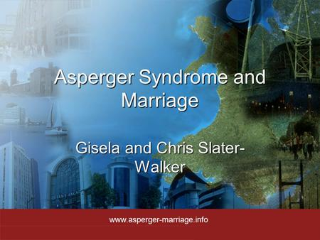Asperger Syndrome and Marriage Gisela and Chris Slater- Walker www.asperger-marriage.info.