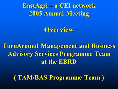 EastAgri – a CEI network 2005 Annual Meeting Overview TurnAround Management and Business Advisory Services Programme Team at the EBRD ( TAM/BAS Programme.