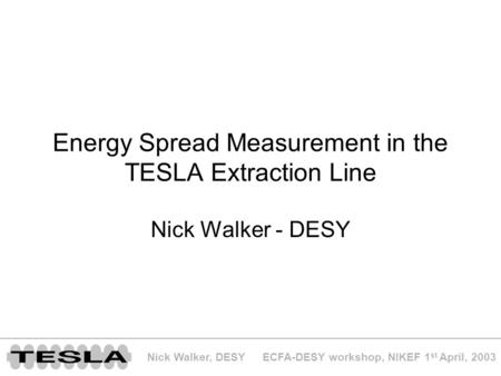 ECFA-DESY workshop, NIKEF 1 st April, 2003Nick Walker, DESY Energy Spread Measurement in the TESLA Extraction Line Nick Walker - DESY.