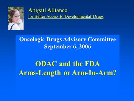 Oncologic Drugs Advisory Committee September 6, 2006 ODAC and the FDA Arms-Length or Arm-In-Arm? Abigail Alliance for Better Access to Developmental Drugs.