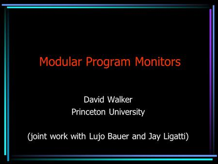Modular Program Monitors David Walker Princeton University (joint work with Lujo Bauer and Jay Ligatti)