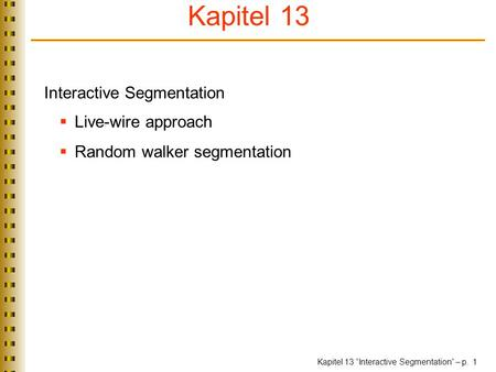 "Kapitel 13 ""Interactive Segmentation"" – p. 1 Interactive Segmentation  Live-wire approach  Random walker segmentation TexPoint fonts used in EMF. Read."