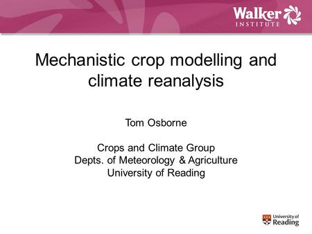 Mechanistic crop modelling and climate reanalysis Tom Osborne Crops and Climate Group Depts. of Meteorology & Agriculture University of Reading.