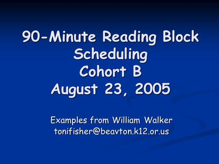 90-Minute Reading Block Scheduling Cohort B August 23, 2005 90-Minute Reading Block Scheduling Cohort B August 23, 2005 Examples from William Walker