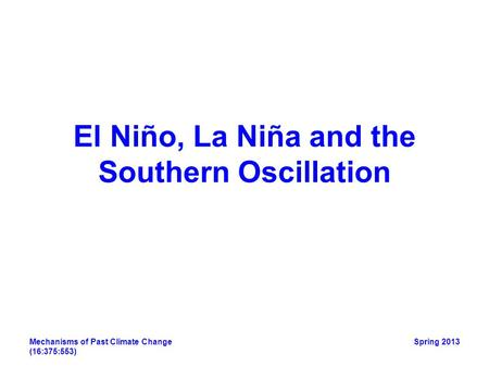 Mechanisms of Past Climate Change (16:375:553) Spring 2013 El Niño, La Niña and the Southern Oscillation.
