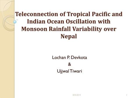Teleconnection of Tropical Pacific and Indian Ocean Oscillation with Monsoon Rainfall Variability over Nepal 8/8/20141 Lochan P. Devkota & Ujjwal Tiwari.