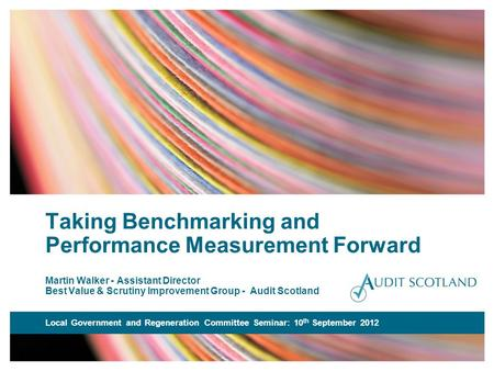 Taking Benchmarking and Performance Measurement Forward Martin Walker - Assistant Director Best Value & Scrutiny Improvement Group - Audit Scotland Local.