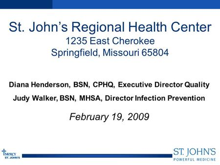 St. John's Regional Health Center 1235 East Cherokee Springfield, Missouri 65804 Diana Henderson, BSN, CPHQ, Executive Director Quality Judy Walker, BSN,