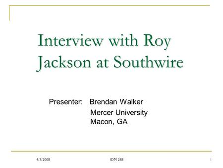 Interview with Roy Jackson at Southwire Presenter: Brendan Walker Mercer University Macon, GA 4/7/20081IDM 288.